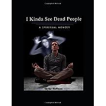 I Kinda See Dead People: A Spiritual Memoir