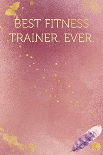 Best Fitness Trainer. Ever.: Funny Office Humor Notebook And Journal Gifts for Coworker / Lady Boss / Mom. All Journals Page Come With An ... Gold Color) (Funny Coworker Book, Band 897)