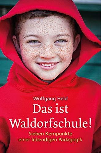 Das ist Waldorfschule!: Sieben Kernpunkte einer lebendigen Pädagogik