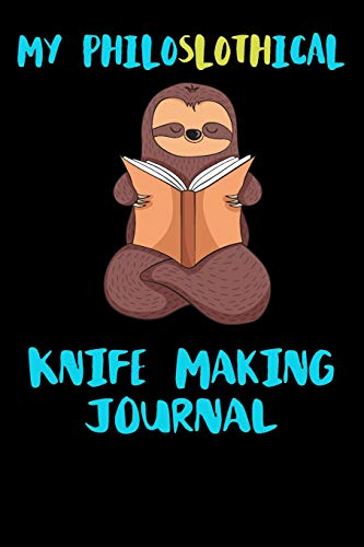 My Philoslothical Knife Making Journal: Blank Lined Notebook Journal Gift Idea For (Lazy) Sloth Spirit Animal Lovers (Versa-notebooks)