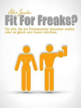 Fit For Freaks?: Für alle, die ein Fitnesscenter besuchen wollen oder es gleich sein lassen möchten. von [Zander, Alex]