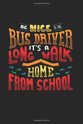 Be Nice To The Busdriver It's A Long Walk Home: Bus Driver Appreciation Gift Design Ideal For Adult Parent Who Are Looking For A Magic School Bus ... Chance To Spread The Love And Say Thank You !