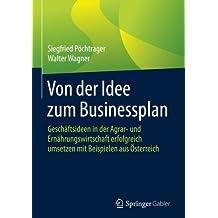 Von der Idee zum Businessplan: Geschäftsideen in der Agrar- und Ernährungswirtschaft erfolgreich umsetzen mit Beispielen aus Österreich