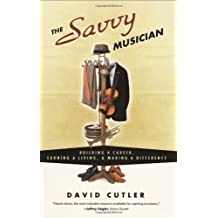 The Savvy Musician: Building a Career, Earning a Living, & Making a Difference