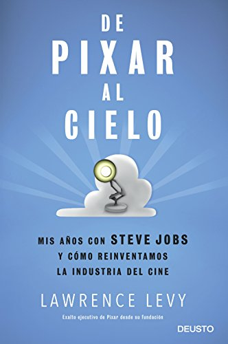 De Pixar al cielo: Mis años con Steve Jobs y cómo reinventamos la industria del cine (Sin colección) por Lawrence Levy