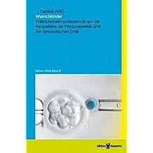 Wunschkinder: Präimplantationsdiagnostik aus der Perspektive der Prinzipienethik und der feministischen Ethik (Edition Ethik)