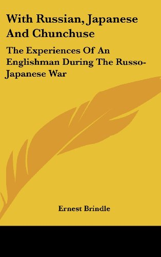 With Russian, Japanese and Chunchuse: The Experiences of an Englishman During the Russo-Japanese War
