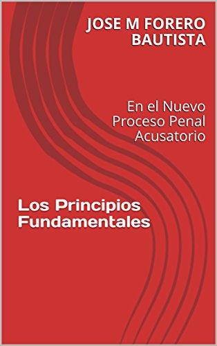 Los Principios Fundamentales: En el Nuevo Proceso Penal Acusatorio por JOSE M FORERO BAUTISTA