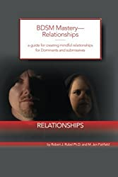 BDSM Mastery-Relationships:: a guide for creating mindful relationships for Dominants and submissives by Robert J. Rubel Ph.D. (2014-12-31)