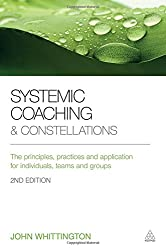 Systemic Coaching and Constellations: The Principles, Practices and Application for Individuals, Teams and Groups