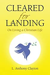 Cleared for Landing: On Living a Christian Life by L. Anthony Clayton (2008-08-20)