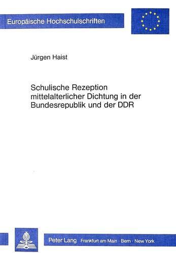 Schulische Rezeption mittelalterlicher Dichtung in der Bundesrepublik und der DDR: Unter Berücksichtigung gesellschaftshistorischer Aspekte ... Education / Série 11: Pédagogie, Band 245)