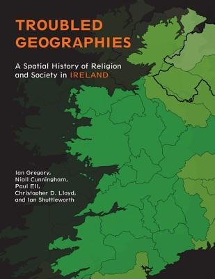 By Ian N Gregory ; Niall A Cunningham ; C D Lloyd ; Ian G Shuttleworth ; Paul S Ell ( Author ) [ Troubled Geographies: A Spatial History of Religion and Society in Ireland Spatial Humanities By Dec-2013 Paperback