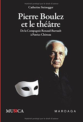 Pierre Boulez et le théâtre. De la Compagnie Renaud-Barrault à Patrice Chéreau