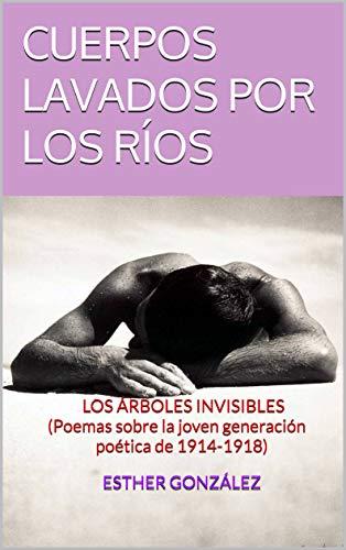 CUERPOS LAVADOS POR LOS RÍOS:  LOS ÁRBOLES INVISIBLES (Poemas sobre la joven generación poética de 1914-1918) por Esther González