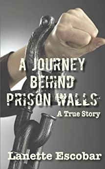 A Journey Behind Prison Walls: A True Story (English Edition) di [Escobar, Lanette]
