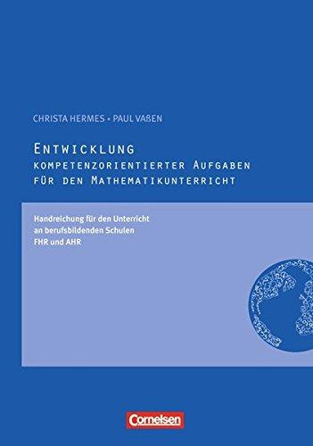 Kompetenzorientierte Aufgaben Mathematik: Entwicklung kompetenzorientierter Aufgaben: Handreichungen für den Unterricht