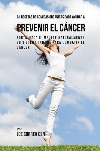 61 Recetas de Comidas Orgánicas Para Ayudar a Prevenir el Cáncer: Fortalezca e Impulse Naturalmente Su Sistema Inmune Para Combatir el Cáncer por Joe Correa