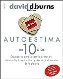Autoestima en 10 días: Diez pasos para vencer la depresión, desarrollar la autoestima y descubrir el secreto de la alegría (Biblioteca David D. Burns)