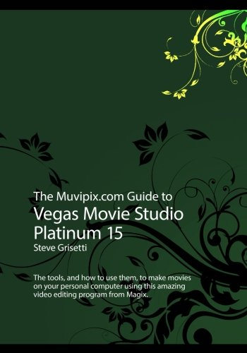 The Muvipix.com Guide to Vegas Movie Studio Platinum 15: The tools, and how to use them, to make movies on your personal computer -