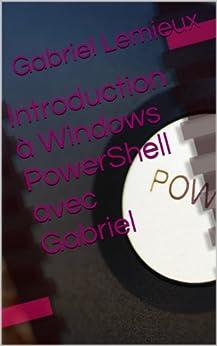Introduction à Windows PowerShell avec Gabriel par [Lemieux, Gabriel]