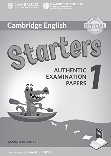 Cambridge English Starters 1. Authentic Examination Papers for Revised Exam from 2018. Starters 1. Answer Booklet