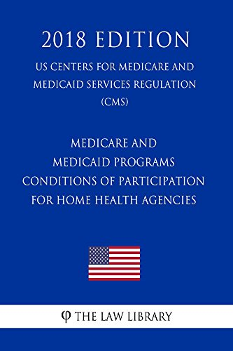 Medicare and Medicaid Programs - Conditions of Participation for Home Health Agencies (US Centers for Medicare and Medicaid Services Regulation) (CMS) (2018 Edition) (English Edition)