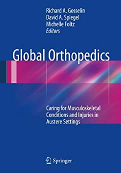 Global Orthopedics: Caring For Musculoskeletal Conditions And Injuries In Austere Settings por Richard A. Gosselin epub