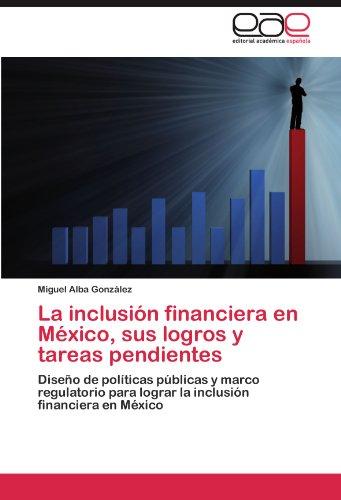 La Inclusion Financiera En Mexico, Sus Logros y Tareas Pendientes por Miguel Alba Gonz Lez