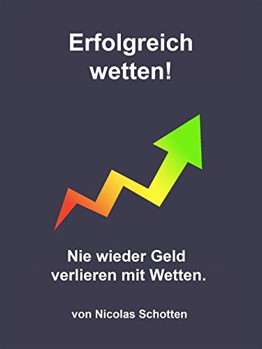 Erfolgreich wetten!: Nie wieder Geld verlieren mit Wetten.