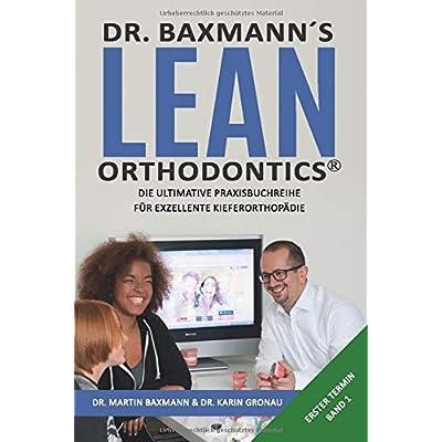 Dr Baxmanns Lean Orthodontics Die Ultimative Praxisbuchreihe Fr Exzellente Kieferorthopdie Erster Termin Band 1