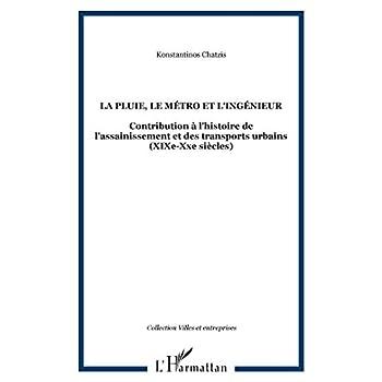 La pluie, le métro et l'ingénieur: contribution à l'histoire de l'assainissement et des transports urbains XIXe-XXe siècle