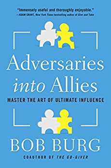 Adversaries into Allies: Win People Over Without Manipulation or Coercion by [Burg, Bob]