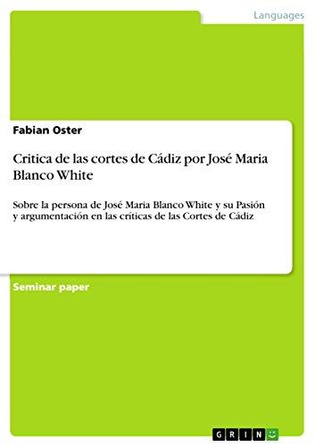 Critica de las cortes de Cádiz por José Maria Blanco White: Sobre la persona de José Maria Blanco White y su Pasión y argumentación en las críticas de las Cortes de Cádiz por Fabian Oster