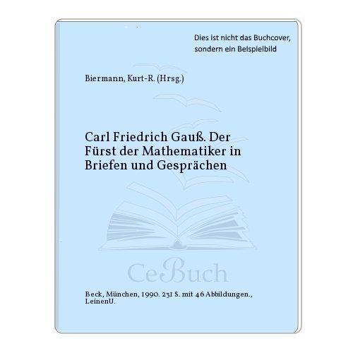 Carl Friedrich Gauß. Der «Fürst der Mathematiker» in Briefen und Gesprächen.