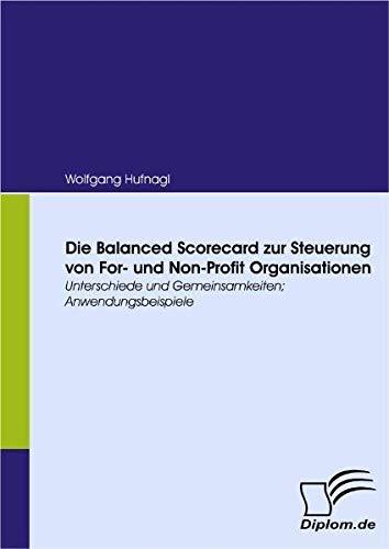 Die Balanced Scorecard zur Steuerung von For- und Non-Profit Organisationen. Unterschiede und Gemeinsamkeiten; Anwendungsbeispiele