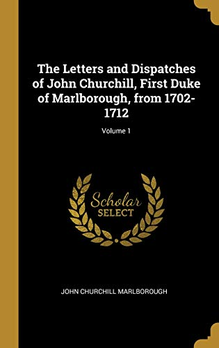 The Letters and Dispatches of John Churchill, First Duke of Marlborough, from 1702-1712; Volume 1 par John Churchill Marlborough