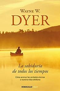 La sabiduría de todos los tiempos: Cómo acercar las verdades eternas a nuestra vida cotidiana par Wayne W. Dyer