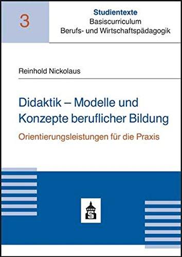 Didaktik - Modelle und Konzepte beruflicher Bildung: Orientierungsleistungen für die Praxis (Studientexte Basiscurriculum Berufs- und Wirtschaftspädagogik)