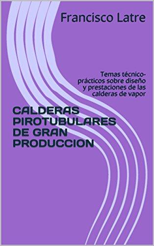 CALDERAS PIROTUBULARES DE GRAN PRODUCCION: Temas técnico-prácticos sobre diseño y prestaciones de las calderas de vapor por Francisco Latre