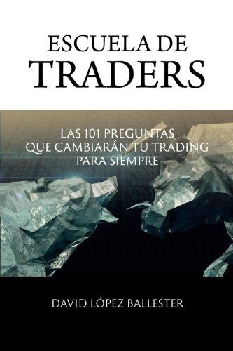 Escuela de Traders: Las 101 preguntas que cambiarán tu Trading para siempre por Mr David López Ballester