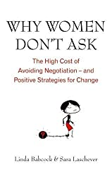 Why Women Don't Ask: The high cost of avoiding negotiation - and positive strategies for change: The High Cost of Avoiding Negotiations - And Positive Strategies for Change