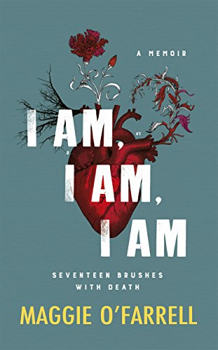 I Am, I Am, I Am: Seventeen Brushes With Death by [O'Farrell, Maggie]