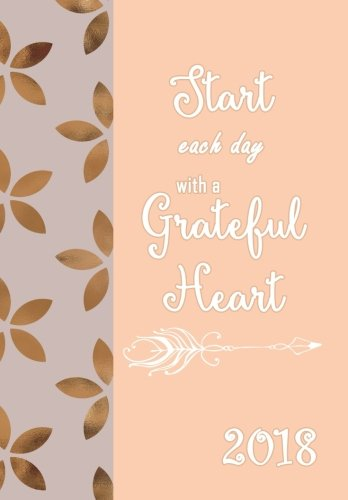 2018 Planner Weekly and Monthly Start Each Day with a Grateful Heart: Calendar Schedule Organizer, Diary 2018, Weekly and Monthly Planner Organizer: Volume 1 (Planner Weekly Monthly for Women)
