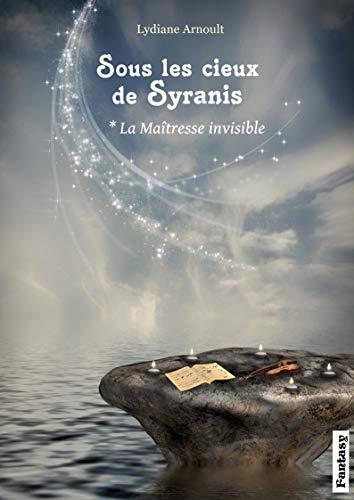 Sous les cieux de Syranis Tome 1 La Maîtresse invisible par Lydiane Arnoult