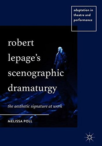 Robert Lepage's Scenographic Dramaturgy: The Aesthetic Signature at Work (Adaptation in Theatre and Performance)