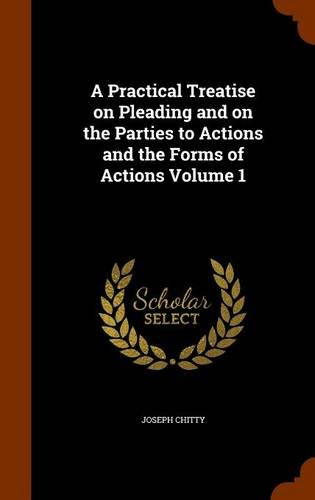 A Practical Treatise on Pleading and on the Parties to Actions and the Forms of Actions Volume 1