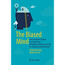 The Biased Mind: How Evolution Shaped our Psychology Including Anecdotes and Tips for Making Sound Decisions