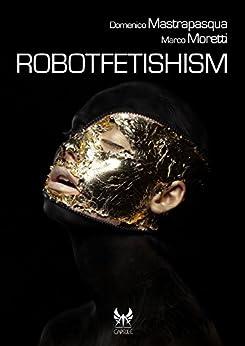 Robotfetishism (Capsule Vol. 16) di [Mastrapasqua, Domenico, Moretti, Marco]
