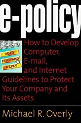 E-Policy: How to Develop Computer, E-mail, and Internet Guidelines to Protect Your Company and Its Assets by Michael R. Overly (1998-08-20)